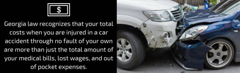 Georgia law recognizes that your total costs when you are injured in a car accident through no fault of your own are more than just the total amount of your medical bills, lost wages, and out of pocket expenses.